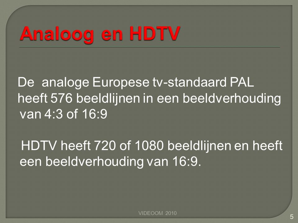 De analoge Europese tv-standaard PAL heeft 576 beeldlijnen in een beeldverhouding van 4:3 of 16:9 HDTV heeft 720 of 1080 beeldlijnen en heeft een beel