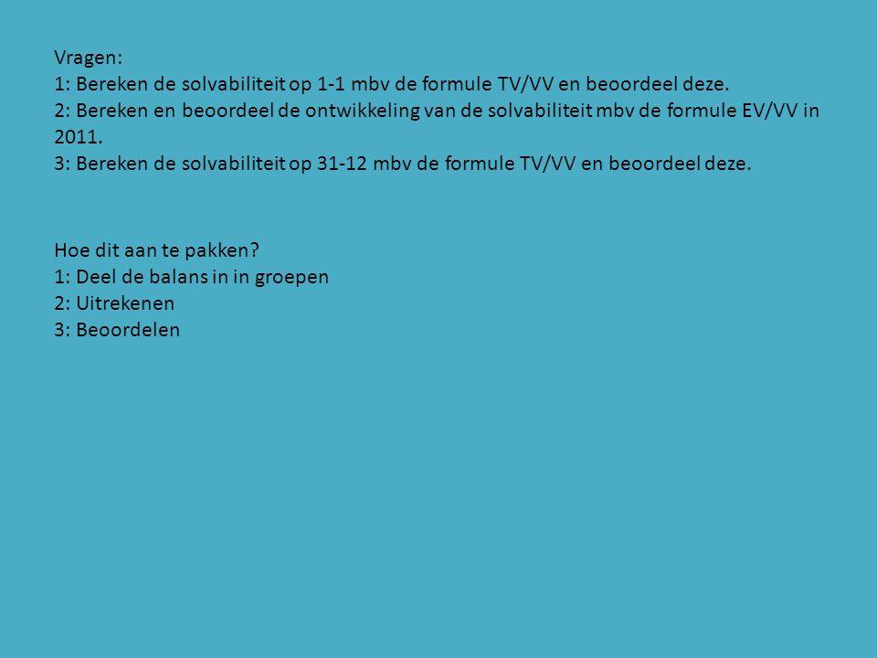 Antwoorden: 1:5.000/(600+300+100+100+300) x100% = 357,14% De solvabiliteit is goed, want TV/VV > 200% 2: (3.000+100+200+300)/(600+300+100+100+300) x 100% = 257,14% (3.400+200+100+450+600)/(450+350+100+100+350) x 100% = 351,85% De solvabiliteit op 1-1 is goed, want de formule EV/VV >100% De solvabiliteit op 31-12 is goed, want de formule EV/VV >100% De ontwikkeling van de solvabiliteit is goed, want de solvabiliteit is gestegen gedurende het jaar.