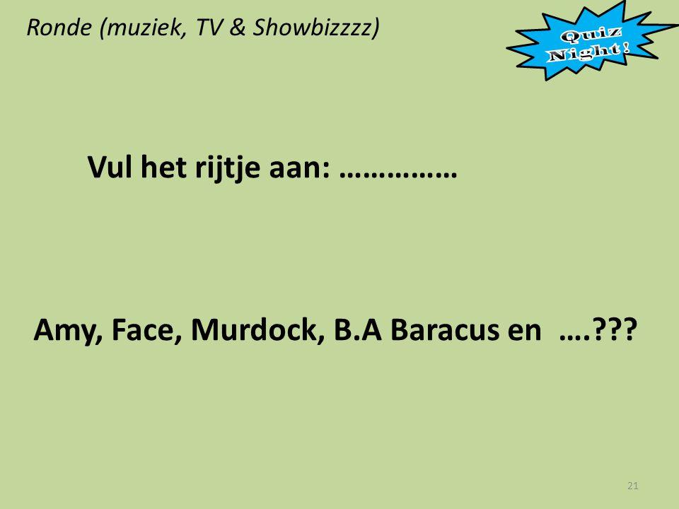 Ronde (muziek, TV & Showbizzzz) 21 Vul het rijtje aan: …………… Amy, Face, Murdock, B.A Baracus en ….???