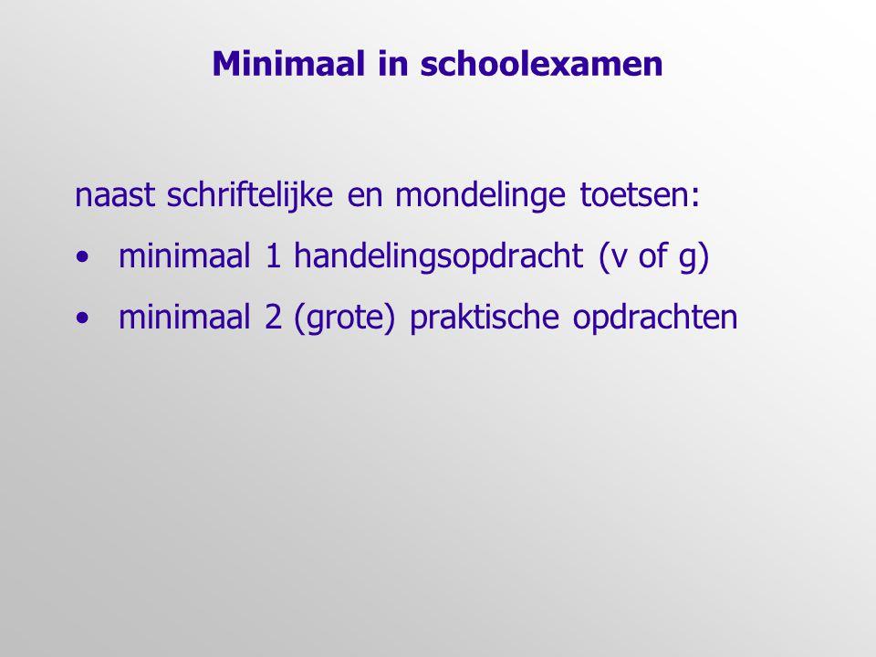Minimaal in schoolexamen naast schriftelijke en mondelinge toetsen: •minimaal 1 handelingsopdracht (v of g) •minimaal 2 (grote) praktische opdrachten