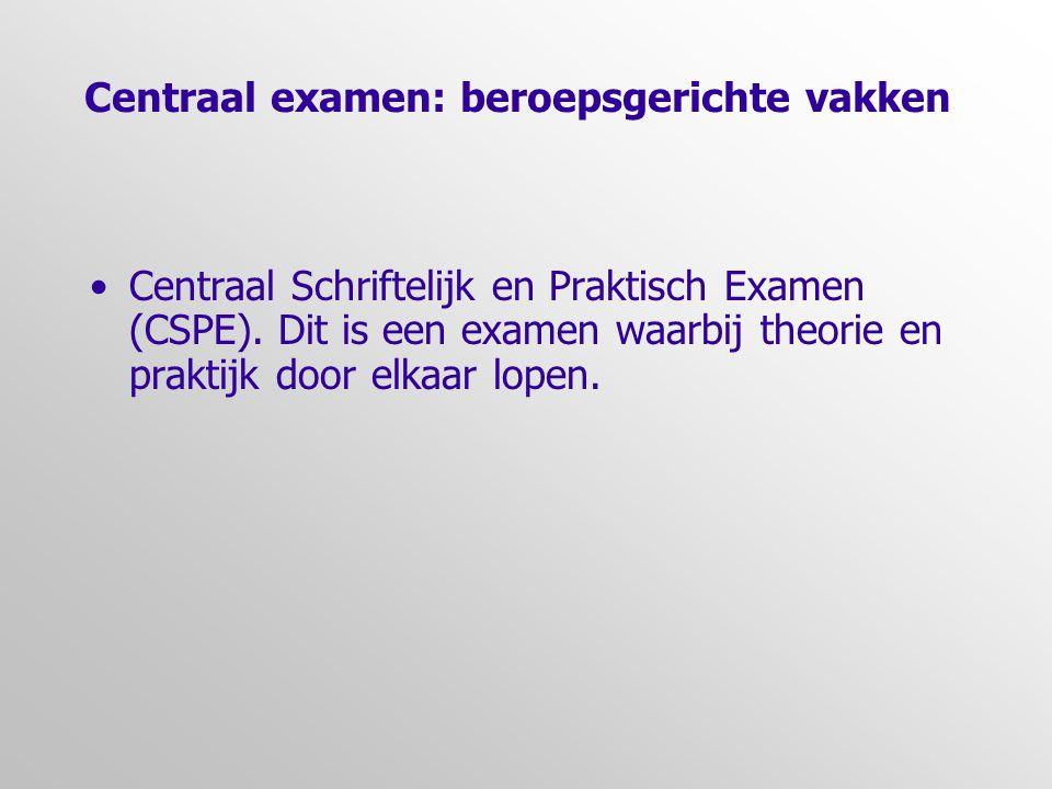 Centraal examen: beroepsgerichte vakken •Centraal Schriftelijk en Praktisch Examen (CSPE). Dit is een examen waarbij theorie en praktijk door elkaar l