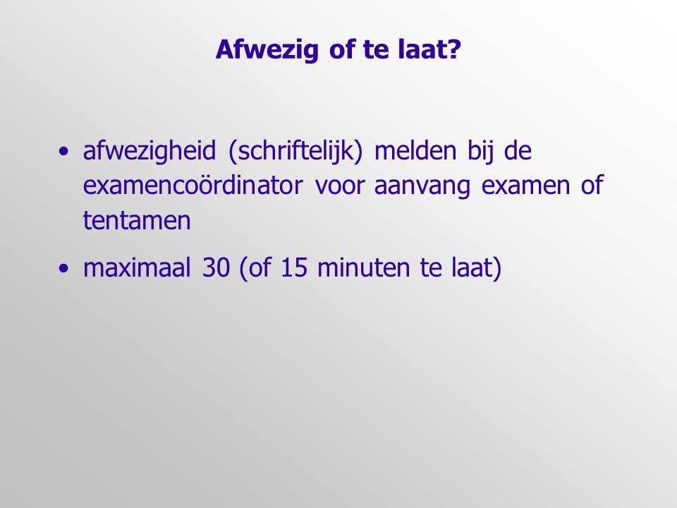 Afwezig of te laat? •afwezigheid (schriftelijk) melden bij de examencoördinator voor aanvang examen of tentamen •maximaal 30 (of 15 minuten te laat)