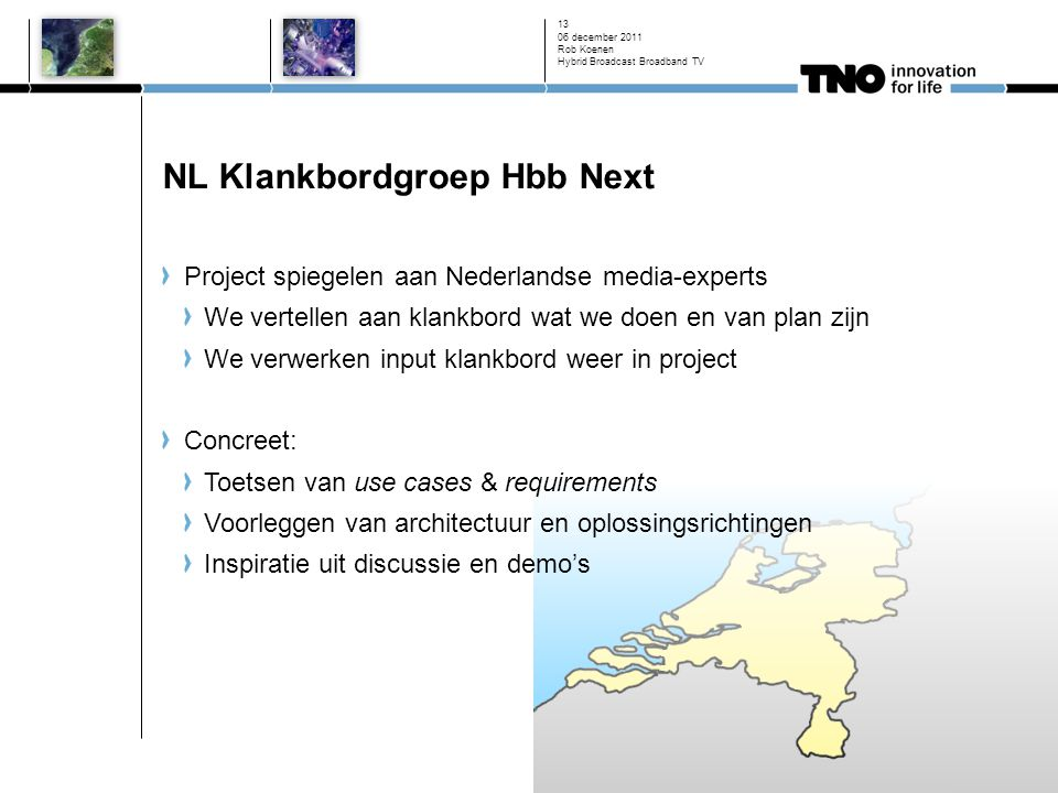 NL Klankbordgroep Hbb Next 06 december 2011 Rob Koenen Hybrid Broadcast Broadband TV 13 Project spiegelen aan Nederlandse media-experts We vertellen aan klankbord wat we doen en van plan zijn We verwerken input klankbord weer in project Concreet: Toetsen van use cases & requirements Voorleggen van architectuur en oplossingsrichtingen Inspiratie uit discussie en demo's