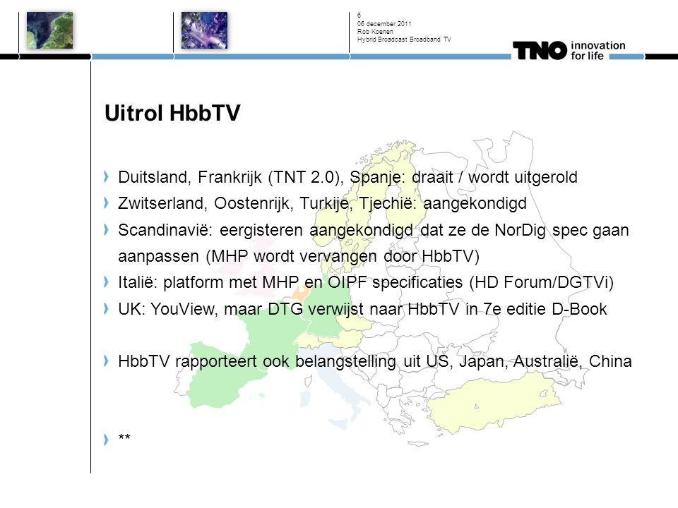 Uitrol HbbTV Duitsland, Frankrijk (TNT 2.0), Spanje: draait / wordt uitgerold Zwitserland, Oostenrijk, Turkije, Tjechië: aangekondigd Scandinavië: eergisteren aangekondigd dat ze de NorDig spec gaan aanpassen (MHP wordt vervangen door HbbTV) Italië: platform met MHP en OIPF specificaties (HD Forum/DGTVi) UK: YouView, maar DTG verwijst naar HbbTV in 7e editie D-Book HbbTV rapporteert ook belangstelling uit US, Japan, Australië, China ** 06 december 2011 Rob Koenen Hybrid Broadcast Broadband TV 6
