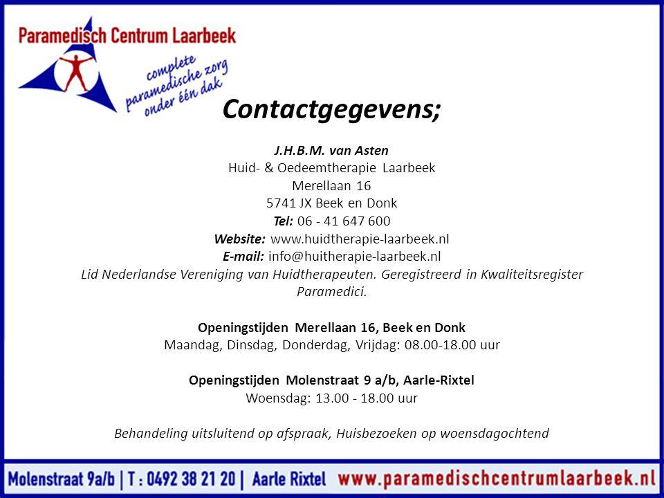Contactgegevens; J.H.B.M. van Asten Huid- & Oedeemtherapie Laarbeek Merellaan 16 5741 JX Beek en Donk Tel: 06 - 41 647 600 Website: www.huidtherapie-l