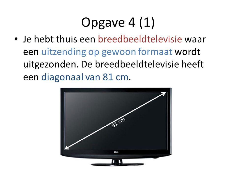 Opgave 4 (1) • Je hebt thuis een breedbeeldtelevisie waar een uitzending op gewoon formaat wordt uitgezonden.