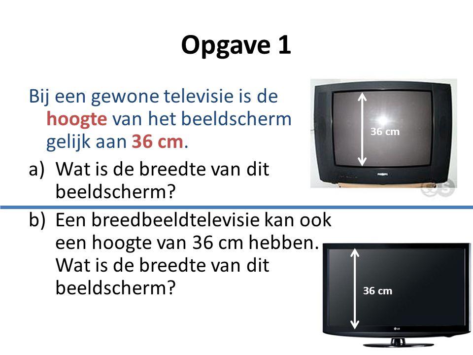 Opgave 1 Bij een gewone televisie is de hoogte van het beeldscherm gelijk aan 36 cm.