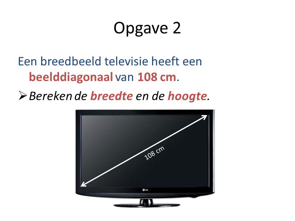 Opgave 2 Een breedbeeld televisie heeft een beelddiagonaal van 108 cm.