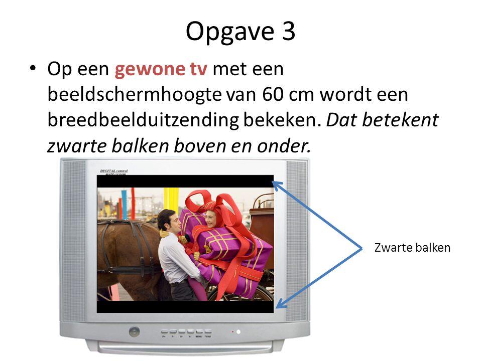Opgave 3 • Op een gewone tv met een beeldschermhoogte van 60 cm wordt een breedbeelduitzending bekeken.