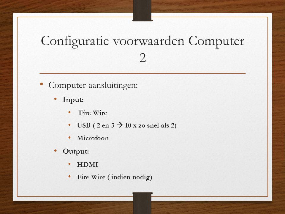 Configuratie voorwaarden Computer 2 • Computer aansluitingen: • Input: • Fire Wire • USB ( 2 en 3  10 x zo snel als 2) • Microfoon • Output: • HDMI •