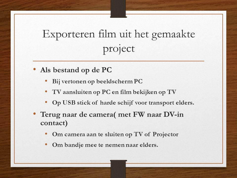 Exporteren film uit het gemaakte project • Als bestand op de PC • Bij vertonen op beeldscherm PC • TV aansluiten op PC en film bekijken op TV • Op USB
