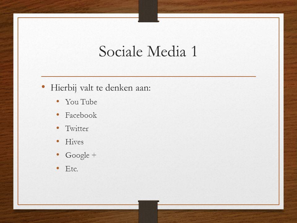 Sociale Media 1 • Hierbij valt te denken aan: • You Tube • Facebook • Twitter • Hives • Google + • Etc.