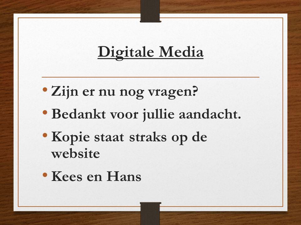 Digitale Media • Zijn er nu nog vragen? • Bedankt voor jullie aandacht. • Kopie staat straks op de website • Kees en Hans