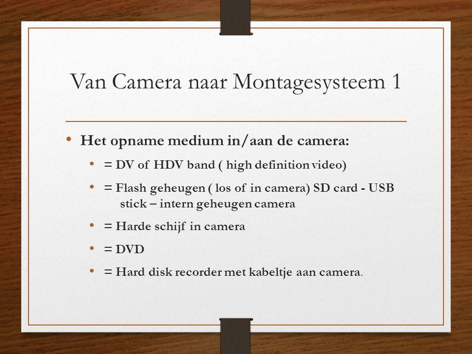 Van Camera naar Montagesysteem 1 • Het opname medium in/aan de camera: • = DV of HDV band ( high definition video) • = Flash geheugen ( los of in came