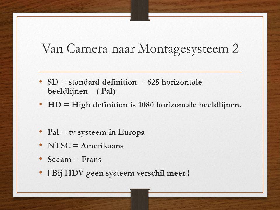 Van Camera naar Montagesysteem 2 • SD = standard definition = 625 horizontale beeldlijnen ( Pal) • HD = High definition is 1080 horizontale beeldlijne
