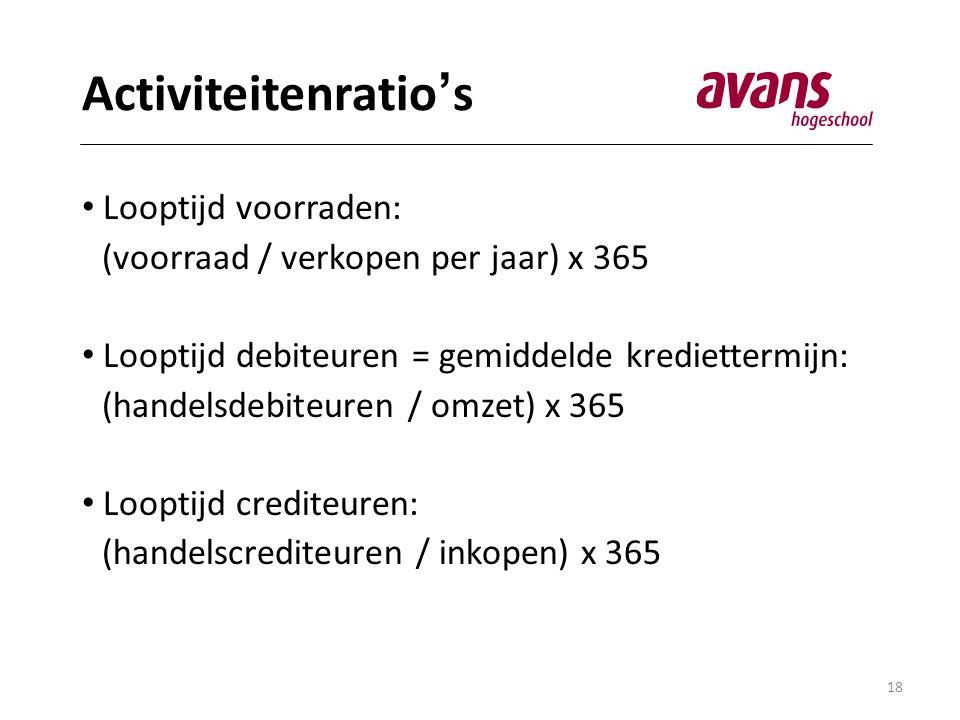 18 Activiteitenratio ' s • Looptijd voorraden: (voorraad / verkopen per jaar) x 365 • Looptijd debiteuren = gemiddelde krediettermijn: (handelsdebiteuren / omzet) x 365 • Looptijd crediteuren: (handelscrediteuren / inkopen) x 365