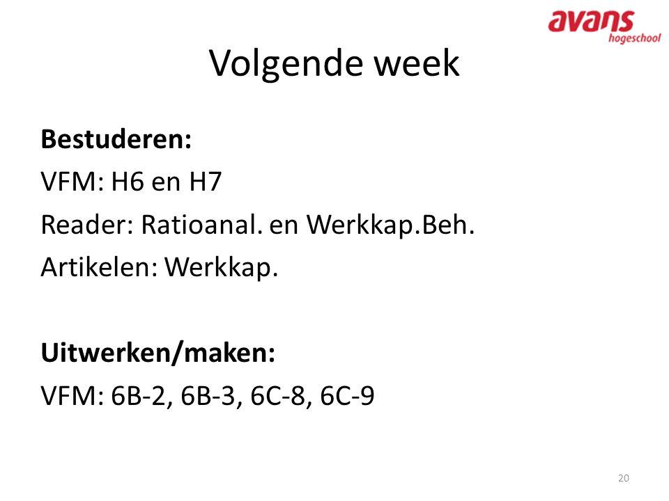 Volgende week 20 Bestuderen: VFM: H6 en H7 Reader: Ratioanal. en Werkkap.Beh. Artikelen: Werkkap. Uitwerken/maken: VFM: 6B-2, 6B-3, 6C-8, 6C-9