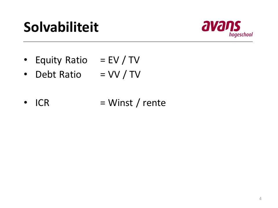 4 Solvabiliteit • Equity Ratio= EV / TV • Debt Ratio = VV / TV • ICR = Winst / rente