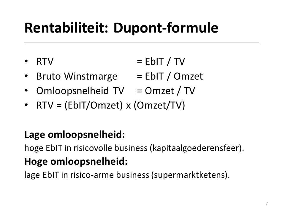 7 Rentabiliteit: Dupont-formule • RTV= EbIT / TV • Bruto Winstmarge = EbIT / Omzet • Omloopsnelheid TV= Omzet / TV • RTV = (EbIT/Omzet) x (Omzet/TV) Lage omloopsnelheid: hoge EbIT in risicovolle business (kapitaalgoederensfeer).