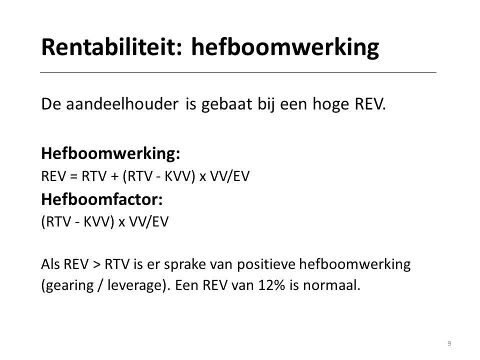 9 Rentabiliteit: hefboomwerking De aandeelhouder is gebaat bij een hoge REV. Hefboomwerking: REV = RTV + (RTV - KVV) x VV/EV Hefboomfactor: (RTV - KVV