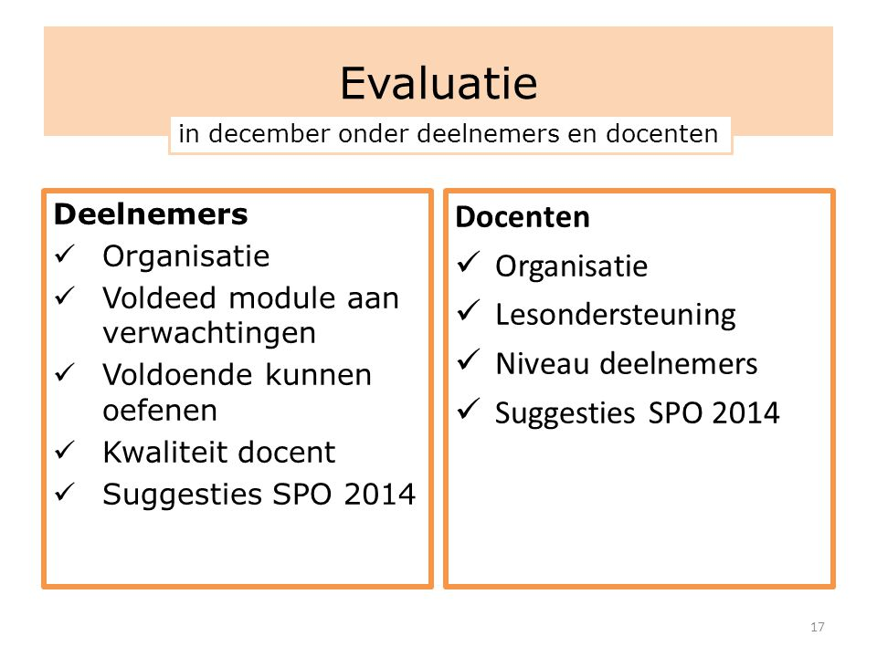 Evaluatie Deelnemers  Organisatie  Voldeed module aan verwachtingen  Voldoende kunnen oefenen  Kwaliteit docent  Suggesties SPO 2014 Docenten  O