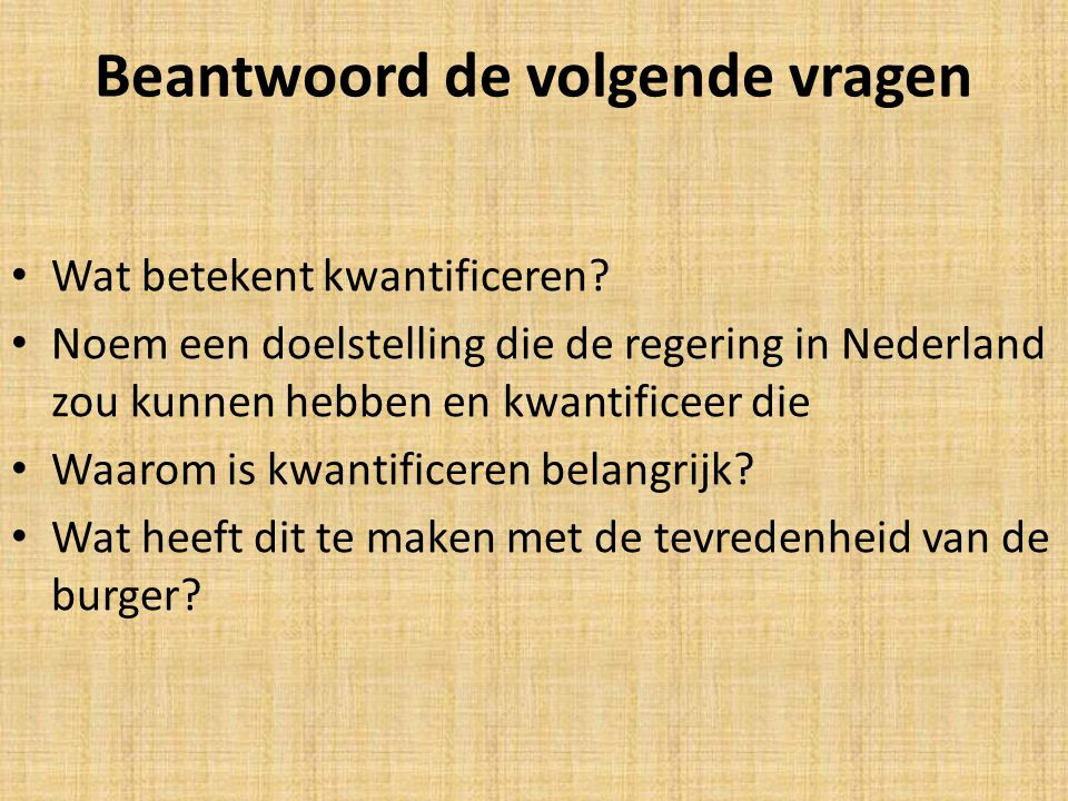 Beantwoord de volgende vragen • Wat betekent kwantificeren? • Noem een doelstelling die de regering in Nederland zou kunnen hebben en kwantificeer die