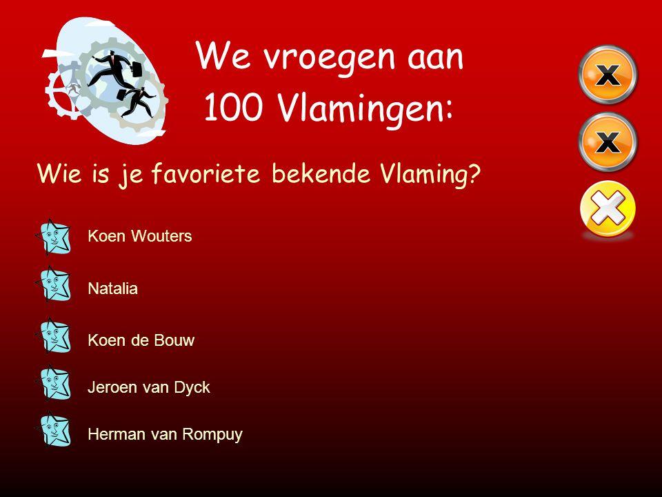 We vroegen aan 100 Vlamingen: Wie is je favoriete bekende Vlaming? Koen Wouters Natalia Koen de Bouw Jeroen van Dyck Herman van Rompuy