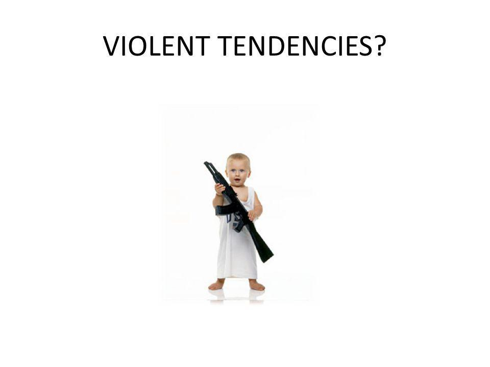 VIOLENT TENDENCIES?