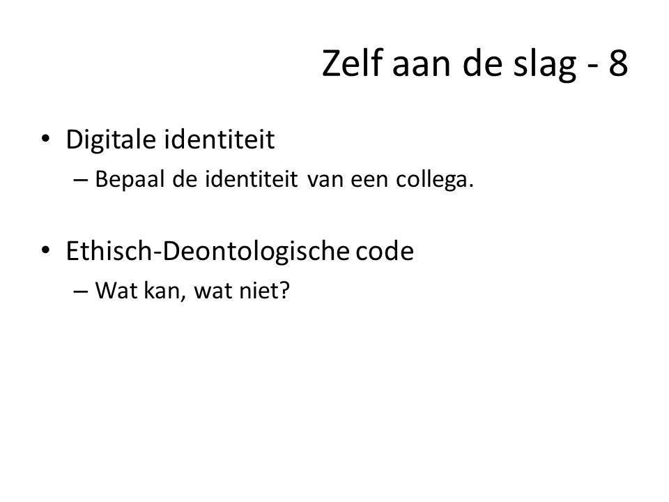 Zelf aan de slag - 8 • Digitale identiteit – Bepaal de identiteit van een collega. • Ethisch-Deontologische code – Wat kan, wat niet?