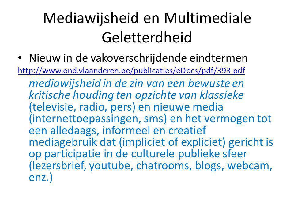 Mediawijsheid en Multimediale Geletterdheid • Nieuw in de vakoverschrijdende eindtermen http://www.ond.vlaanderen.be/publicaties/eDocs/pdf/393.pdf mediawijsheid in de zin van een bewuste en kritische houding ten opzichte van klassieke (televisie, radio, pers) en nieuwe media (internettoepassingen, sms) en het vermogen tot een alledaags, informeel en creatief mediagebruik dat (impliciet of expliciet) gericht is op participatie in de culturele publieke sfeer (lezersbrief, youtube, chatrooms, blogs, webcam, enz.)