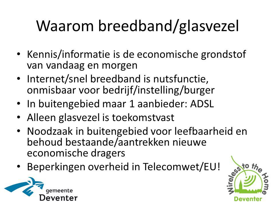 Waarom breedband/glasvezel • Kennis/informatie is de economische grondstof van vandaag en morgen • Internet/snel breedband is nutsfunctie, onmisbaar voor bedrijf/instelling/burger • In buitengebied maar 1 aanbieder: ADSL • Alleen glasvezel is toekomstvast • Noodzaak in buitengebied voor leefbaarheid en behoud bestaande/aantrekken nieuwe economische dragers • Beperkingen overheid in Telecomwet/EU!