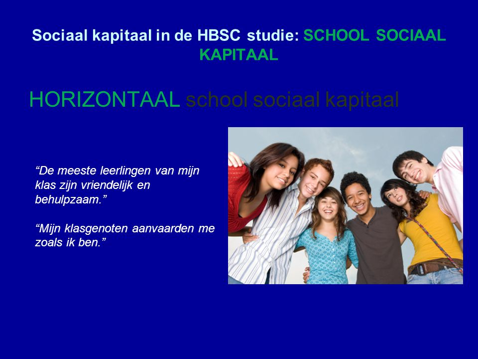 Sociaal kapitaal in de HBSC studie: SCHOOL SOCIAAL KAPITAAL HORIZONTAAL school sociaal kapitaal De meeste leerlingen van mijn klas zijn vriendelijk en behulpzaam. Mijn klasgenoten aanvaarden me zoals ik ben.