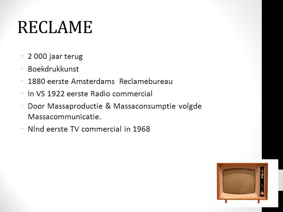 RECLAME • 2 000 jaar terug • Boekdrukkunst • 1880 eerste Amsterdams Reclamebureau • In VS 1922 eerste Radio commercial • Door Massaproductie & Massaconsumptie volgde Massacommunicatie.