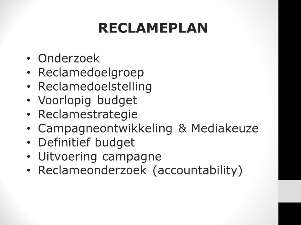 RECLAMEPLAN • Onderzoek • Reclamedoelgroep • Reclamedoelstelling • Voorlopig budget • Reclamestrategie • Campagneontwikkeling & Mediakeuze • Definitief budget • Uitvoering campagne • Reclameonderzoek (accountability)