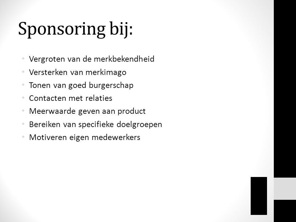 Sponsoring bij: • Vergroten van de merkbekendheid • Versterken van merkimago • Tonen van goed burgerschap • Contacten met relaties • Meerwaarde geven aan product • Bereiken van specifieke doelgroepen • Motiveren eigen medewerkers