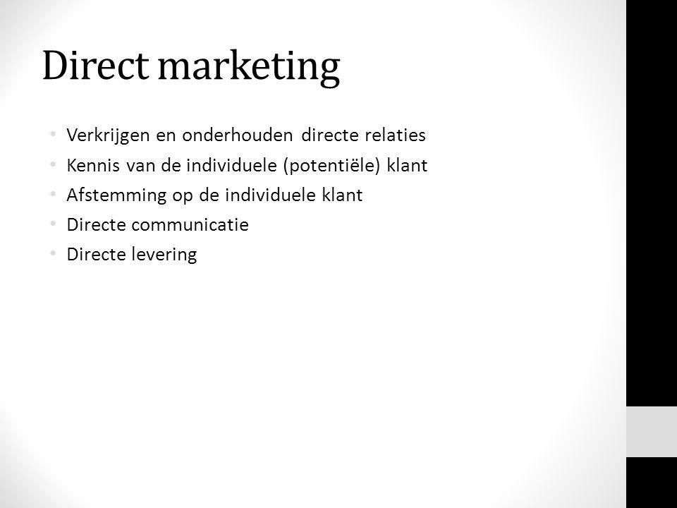Direct marketing • Verkrijgen en onderhouden directe relaties • Kennis van de individuele (potentiële) klant • Afstemming op de individuele klant • Directe communicatie • Directe levering