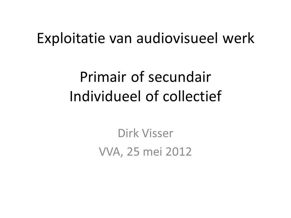 Exploitatie van audiovisueel werk Primair of secundair Individueel of collectief Dirk Visser VVA, 25 mei 2012