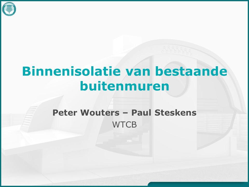 Binnenisolatie van bestaande buitenmuren Peter Wouters – Paul Steskens WTCB