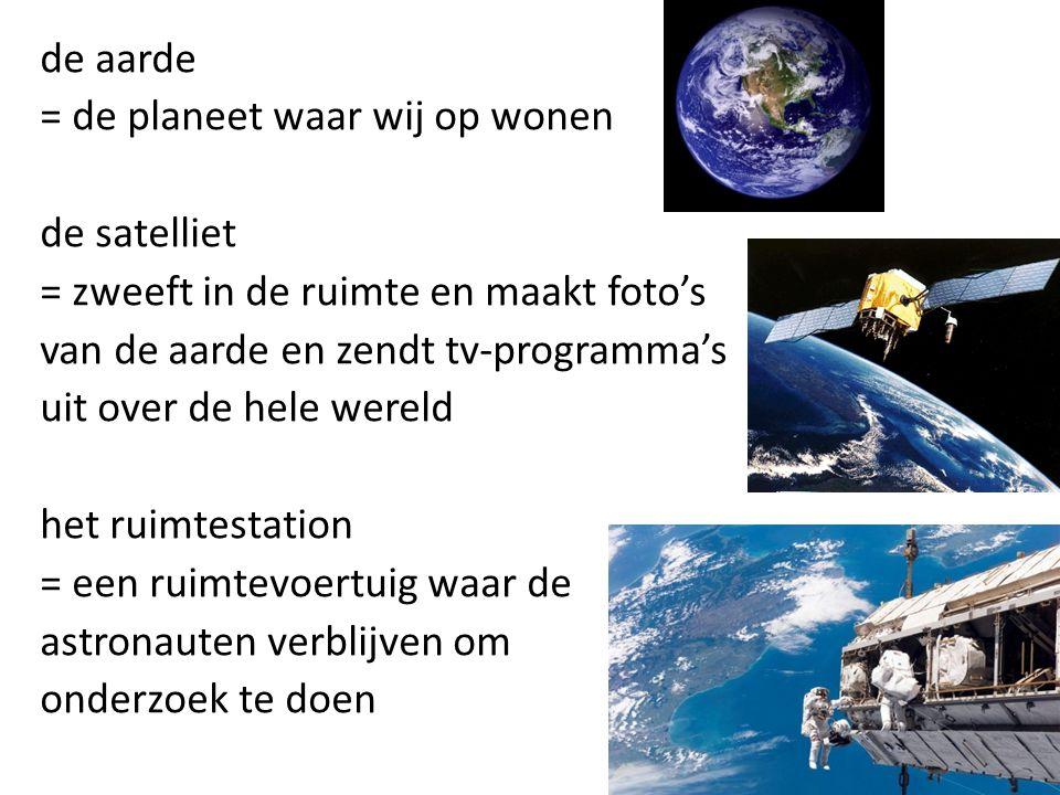 de aarde = de planeet waar wij op wonen de satelliet = zweeft in de ruimte en maakt foto's van de aarde en zendt tv-programma's uit over de hele wereld het ruimtestation = een ruimtevoertuig waar de astronauten verblijven om onderzoek te doen