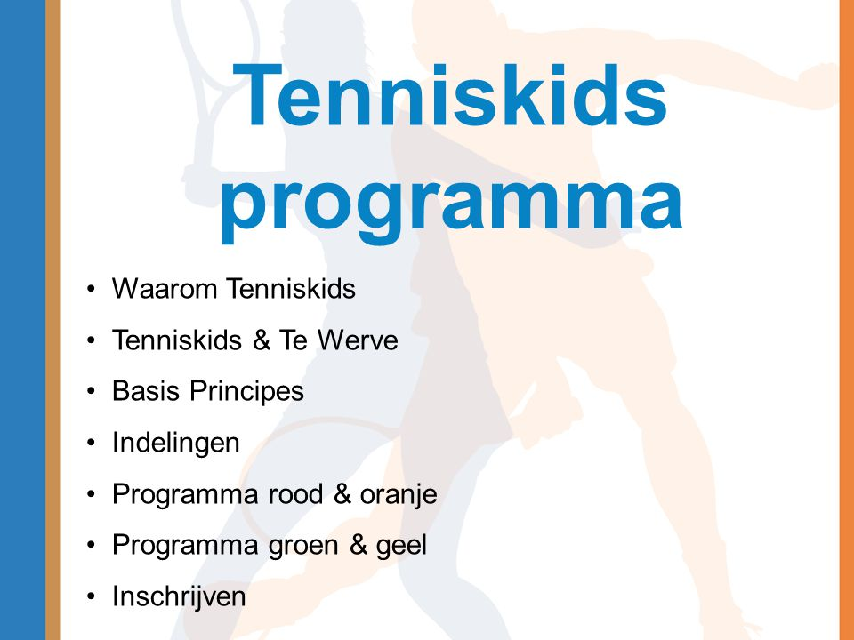 Tenniskids programma •Waarom Tenniskids •Tenniskids & Te Werve •Basis Principes •Indelingen •Programma rood & oranje •Programma groen & geel •Inschrij
