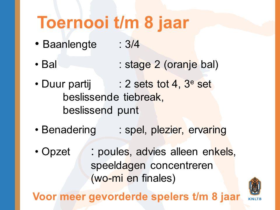 Toernooi t/m 8 jaar • Baanlengte: 3/4 • Bal: stage 2 (oranje bal) • Duur partij: 2 sets tot 4, 3 e set beslissende tiebreak, beslissend punt • Benader