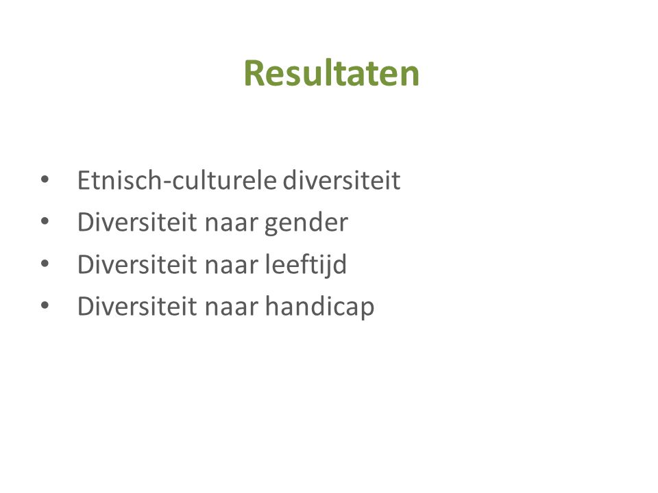 • Etnisch-culturele diversiteit • Diversiteit naar gender • Diversiteit naar leeftijd • Diversiteit naar handicap Resultaten