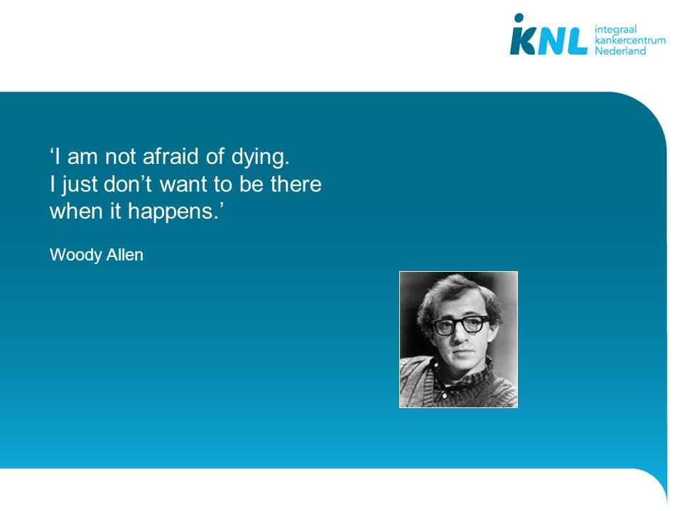 'I am not afraid of dying. I just don't want to be there when it happens.' Woody Allen