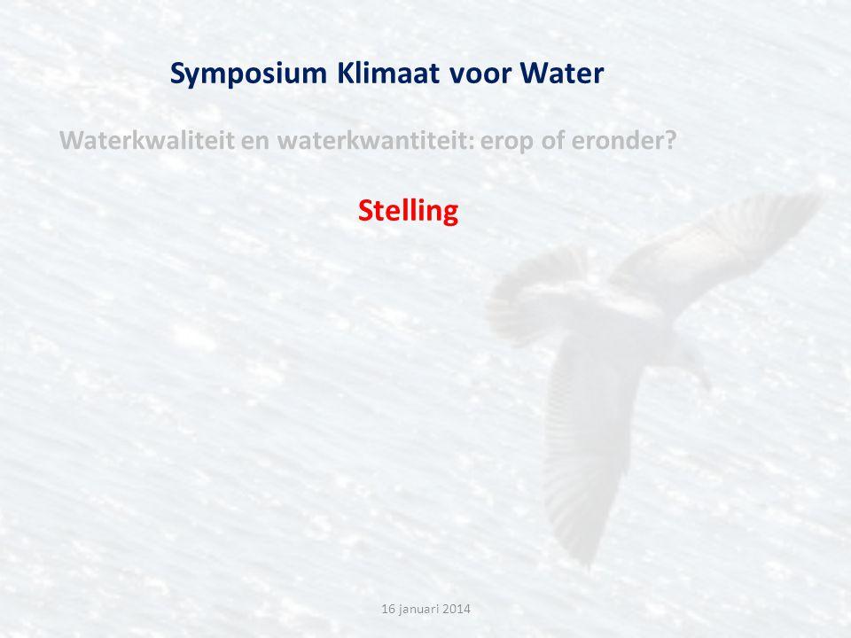 Symposium Klimaat voor Water Waterkwaliteit en waterkwantiteit: erop of eronder? 16 januari 2014 Stelling