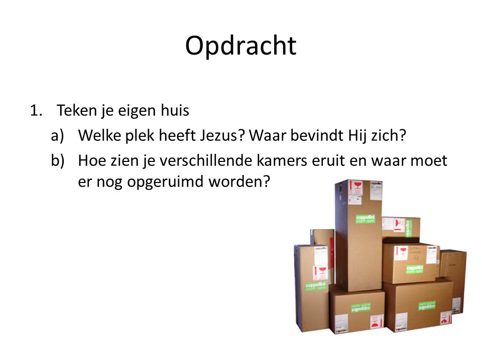 SLAAPKAMER HUISKAMER Opdracht 1.Teken je eigen huis a)Welke plek heeft Jezus? Waar bevindt Hij zich? b)Hoe zien je verschillende kamers eruit en waar