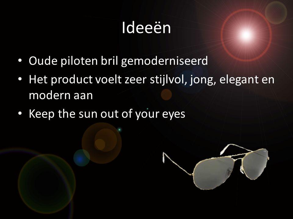 Ideeën • Oude piloten bril gemoderniseerd • Het product voelt zeer stijlvol, jong, elegant en modern aan • Keep the sun out of your eyes