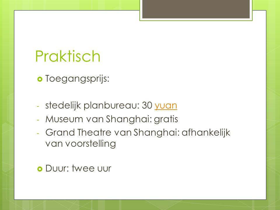 Praktisch  Toegangsprijs: - stedelijk planbureau: 30 yuanyuan - Museum van Shanghai: gratis - Grand Theatre van Shanghai: afhankelijk van voorstellin