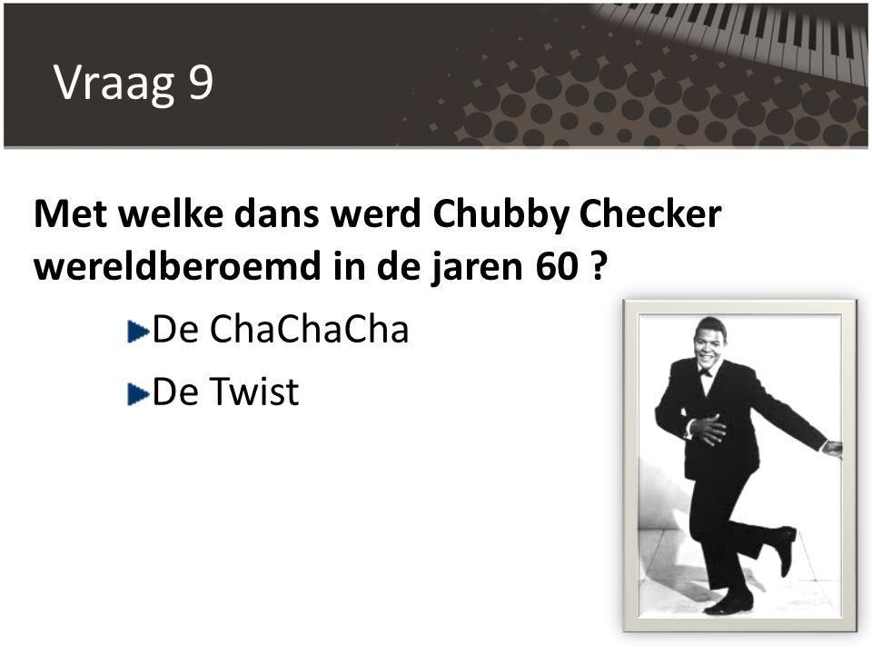 Vraag 9 Met welke dans werd Chubby Checker wereldberoemd in de jaren 60 ? De ChaChaCha De Twist