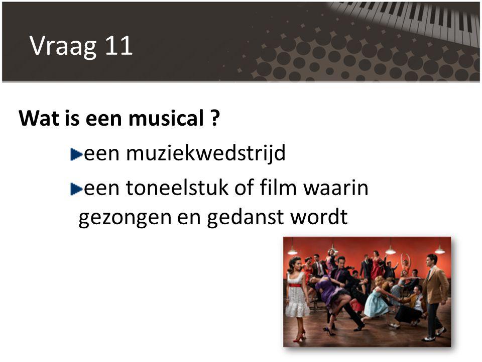 Vraag 11 Wat is een musical ? een muziekwedstrijd een toneelstuk of film waarin gezongen en gedanst wordt