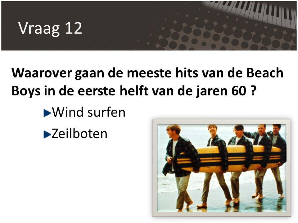 Vraag 12 Waarover gaan de meeste hits van de Beach Boys in de eerste helft van de jaren 60 ? Wind surfen Zeilboten